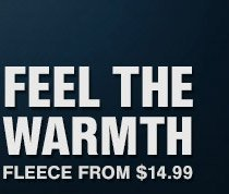 FEEL THE WARMTH | FLEECE FROM $14.99