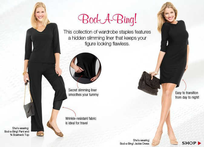 Bod-A-Bing! This collection of wardrobe staples features a hidden slimming liner that keeps your figure looking flawless.