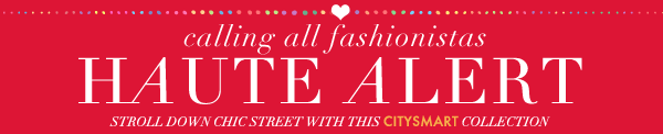 calling all fashionistas - HAUTE ALERT - stroll down chic street with this Citysmart Collection
