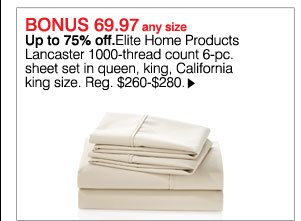 BONUS 69.97 any size. Up to 75% off. Elite Home Products Lancaster 1000-thread count 6-pc. sheet set in queen, king, California king size. Reg. $260-$280 Shop now.