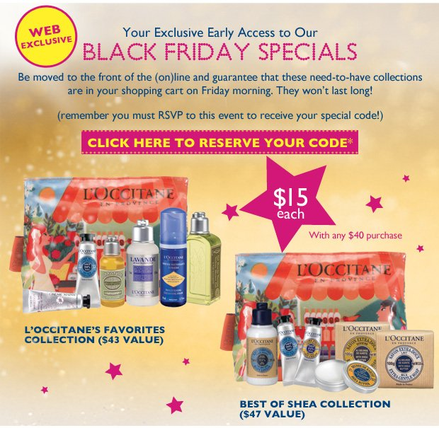 Your Exclusive Invitation for early access to our Black Friday Specials!  Last years Black Friday sets were all sold out by the end of our exclusive preview!  RSVP TODAY and get your one-of-a-kind code to reserve your L'OCCITANE Black Friday Exclusive Collections today!  Be moved to the front of the line and guarantee that these need-to-have collections are in your shopping cart on Friday morning.  Remember, you must RSVP to this event to receive your special code!  CLICK HERE TO RESERVE YOUR CODE*