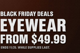 BLACK FRIDAY DEALS | EYEWEAR FROM $49.99 | END WHILE SUPPLIES LAST.