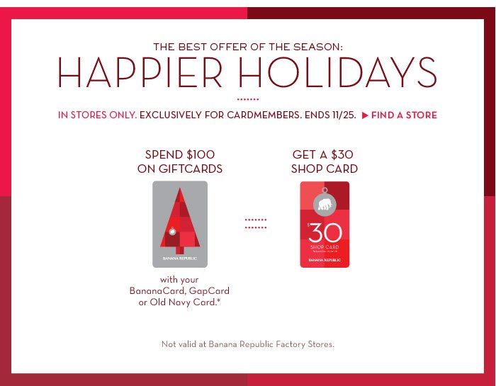 THE BEST OFFER OF THE SEASON: HAPPIER HOLIDAYS | IN STORES ONLY. EXCLUSIVELY FOR CARDMEMBERS. ENDS 11/25. FIND A STORE. | SPEND $100 ON GIFT CARDS with your BananaCard, GapCard or Old Navy Card.* GET A $30 SHOP CARD | Not valid at Banana Republic Factory Stores.