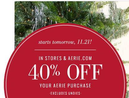 starts tomorrow, 11.21! | In Stores & Aerie.com 40% Off Your Aerie Purchase | excludes undies