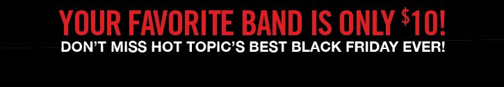 YOUR FAVORITE BAND IS ONLY $10! DON'T MISS HOT TOPIC'S BEST BLACK FRIDAY EVER!
