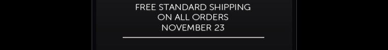 FREE STANDARD SHIPPING ON ALL ORDERS NOVEMBER 23