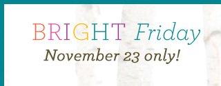 Bright Friday, November 23 only!