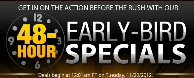 GET IN ON THE ACTION 2 DAYS BEFORE THE RUSH: 48-HOUR EARLY-BIRD SPECIALS. Deals begin at 12:01am PT on Tuesday, 11/20/2012.