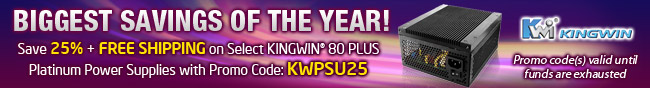 BIGGEST SAVINGS OF THE YEAR! Save 25% + FREE SHIPPING on Select KINGWIN 80 PLUS Platinum Power Supplies with Promo Code: KWPSU25. Promo code(s) valid until funds are exhausted.