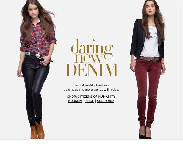daring new DENIM - Try leather-like finishing, bold hues and more trends with edge.