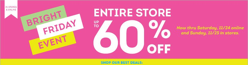 IN STORES & ONLINE | BRIGHT FRIDAY EVENT | ENTIRE STORE UP TO 60% OFF | SHOP OUR BEST DEALS: