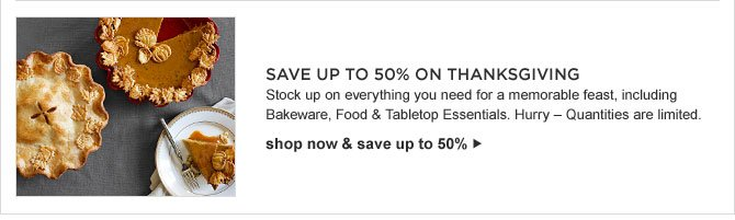 SAVE UP TO 50% ON THANKSGIVING -- Stock up on everything you need for a memorable feast, including Bakeware, Food & Tabletop Essentials. Hurry - Quantities are limited. -- shop now & save up to 50%