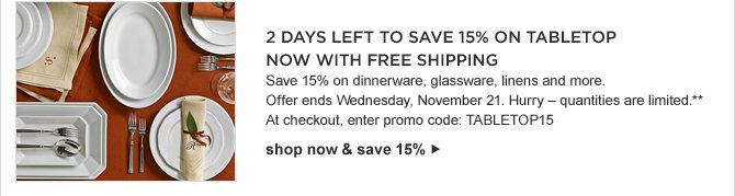 2 DAYS LEFT TO SAVE 15% ON TABLETOP -- Save 15% on dinnerware, glassware, linens and more. Offer ends Wednesday, November 21. Hurry - quantities are limited.** At checkout, enter promo code: TABLETOP15 -- shop now & save 15%