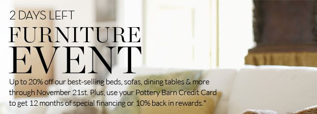 2 DAYS LEFT - FURNITURE EVENT - UP TO 20% OFF OUR BEST-SELLING BEDS, SOFAS, DINING TABLES & MORE THROUGH NOVEMBER 21ST. PLUS, USE YOUR POTTERY BARN CREDIT CARD TO GET 12 MONTHS OF SPECIAL FINANCING OR 10% BACK IN REWARDS.*