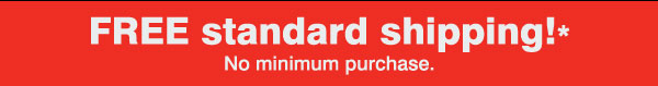 FREE standard shipping!* No minimum purchase.