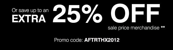 Or save up to an extra 25% OFF sale price merchandise** Promo code AFTRTHX2012