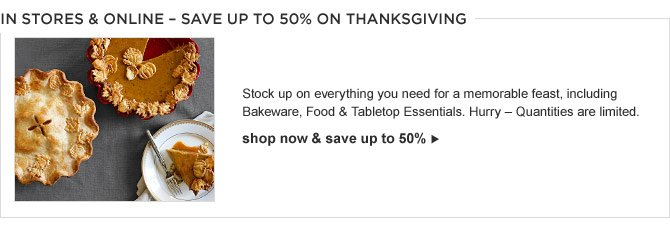 IN STORES & ONLINE – SAVE UP TO 50% ON THANKSGIVING -- Stock up on everything you need for a memorable feast, including Bakeware, Food & Tabletop Essentials. Hurry – Quantities are limited. -- shop now & save up to 50%