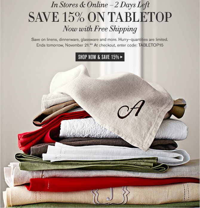 In Stores & Online – 2 Days Left SAVE 15% ON TABLETOP Now with Free Shipping. Save on linens, dinnerware, glassware and more. Hurry–quantities are limited. Ends tomorrow, November 21.** At checkout, enter code: TABLETOP15. SHOP NOW & SAVE 15%