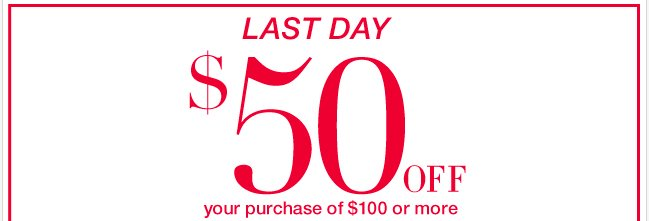 Last Day to take $50 off your purchase of $100 or more!