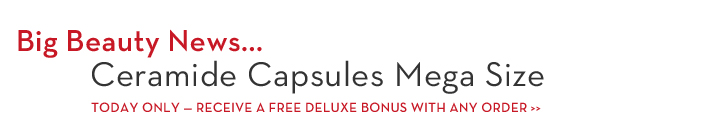 Big Beauty News... Ceramide Capsules Mega Size. TODAY ONLY - RECEIVE A FREE DELUXE BONUS WITH ANY ORDER. Be The First. Just $92 (90 capsules).
