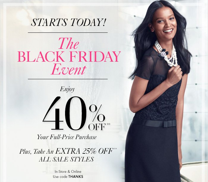 STARTS TODAY!  The BLACK FRIDAY Event  Enjoy  40% Off** Your Full–Price Purchase  Plus, Take An EXTRA 25% Off** ALL SALE STYLES  In–Store & Online Use code THANKS