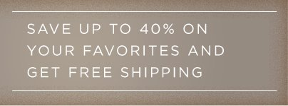 SAVE UP TO 40% ON YOUR FAVORITES AND GET FREE SHIPPING