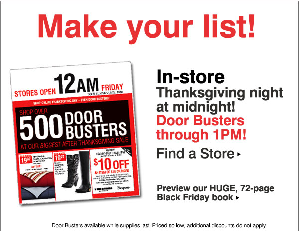 Make your list! In-store Thanksgiving night at midnight! Door Busters through 1pm! Door Busters available while supplies last. Priced so low, additional discounts do not apply.