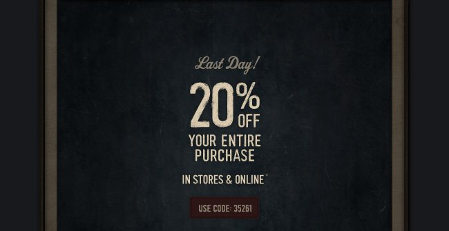 Last Day! 20% OFF YOUR ENTIRE PURCHASE IN STORES & ONLINE* USE  CODE:35261