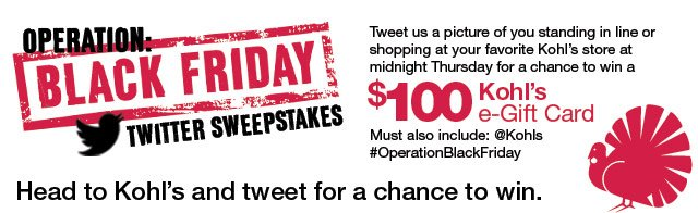 Operation: Black Friday Twitter Sweepstakes. Head to Kohl's and tweet for a chance to win. Tweet us a picture of you standing in line or shopping at your favorite Kohl's store at midnight Thursday for a chance to win a $100 e-Gift Card. Must also include: @Kohls #OperationBlackFriday