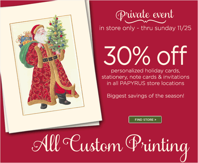 Save 30% on All Custom Printing Orders  thru Sunday, 11/25  In PAPYRUS stores only  *Offer available in PAPYRUS stores only.  Not available online.  Save 30% on all custom printing orders thru Sunday, November 25, 2012 at 11:59pm Central Standard Time. Offer is subject to change. Exclusions may apply.