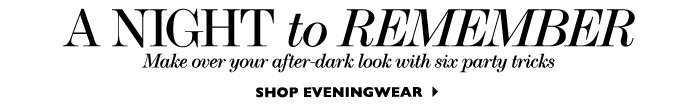 A NIGHT TO REMEMBER...Make over your after–dark look with six party tricks   SHOP EVENINGWEAR
