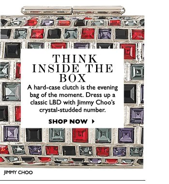 THINK INSIDE THE BOX...A hard–case clutch is the evening bag of the moment. Dress up a classic LBD with Jimmy Choo's crystal–studded number. SHOP NOW