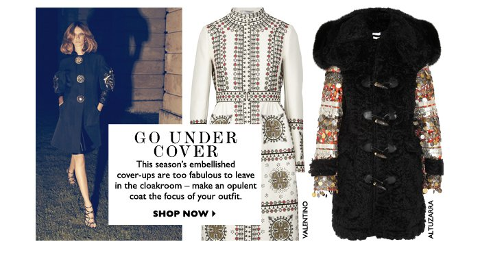 GO UNDER COVER...This season's embellished cover–ups are too fabulous to leave in the cloakroom – make an opulent coat the focus of your outfit.  SHOP NOW
