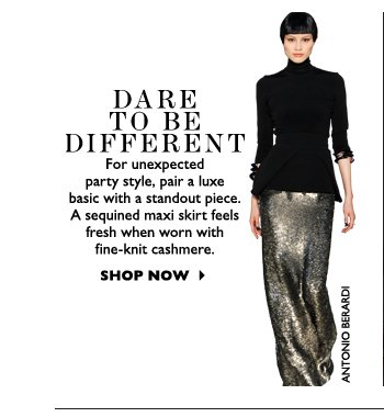 DARE TO BE DIFFERENT...For unexpected party style, pair a luxe basic with a standout piece. A sequined maxi skirt feels fresh when worn with fine–knit cashmere.   SHOP NOW