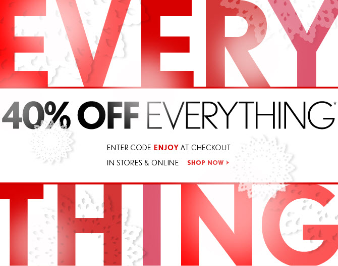 40% OFF EVERYTHING* ENTER CODE ENJOY AT CHECKOUT IN STORES & ONLINE  SHOP NOW
