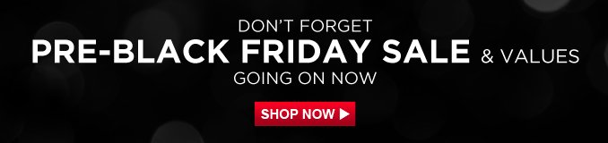 DON'T FORGET | PRE-BLACK FRIDAY SALE AND VALUES | GOING ON NOW | SHOP NOW