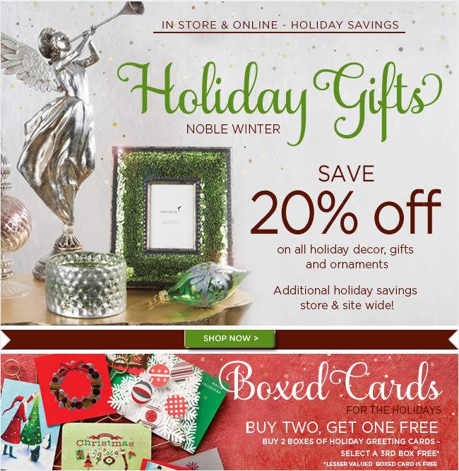 Save In Stores & Online:  All Holiday Decor, Gifts & Ornaments  Now 20% Off   Holiday Boxed Cards  Buy Two, Select A Third FREE* *Lesser valued boxed card is free