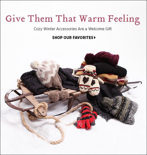 Give them that warm feeling! Cozy winter accessories are a welcome gift. Shop winter's best accessories >>
