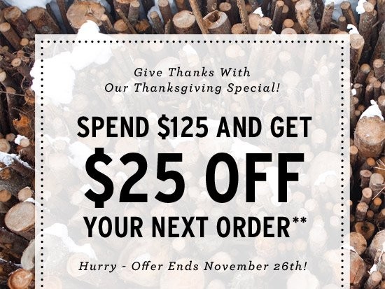 Give Thanks With Our Thanksgiving Special! Spend $125 and get $25 off your next order** Hurry, offer ends Nov. 26th