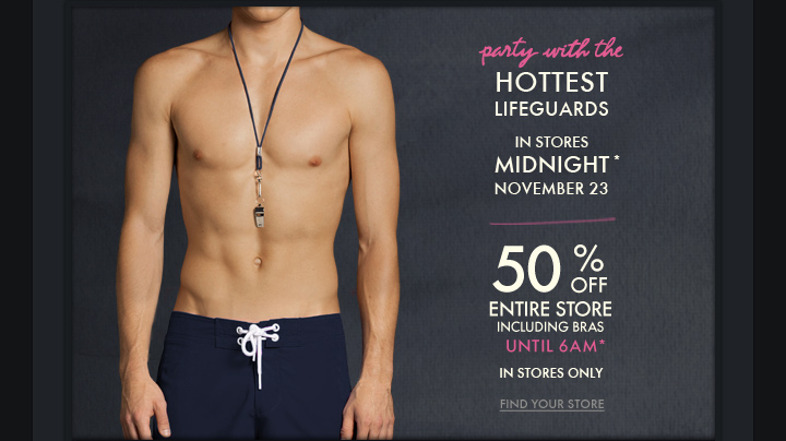 party with the HOTTEST LIFEGUARDS IN STORES MIDNIGHT* NOVEMBER 23 50% OFF ENTIRE STORE INCLUDING BRAS UNTIL 6AM* IN STORES ONLY FIND YOUR STORE