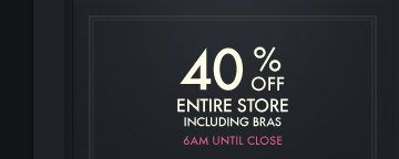 40% OFF ENTIRE STORE INCLUDING BRAS 6AM UNTIL CLOSE