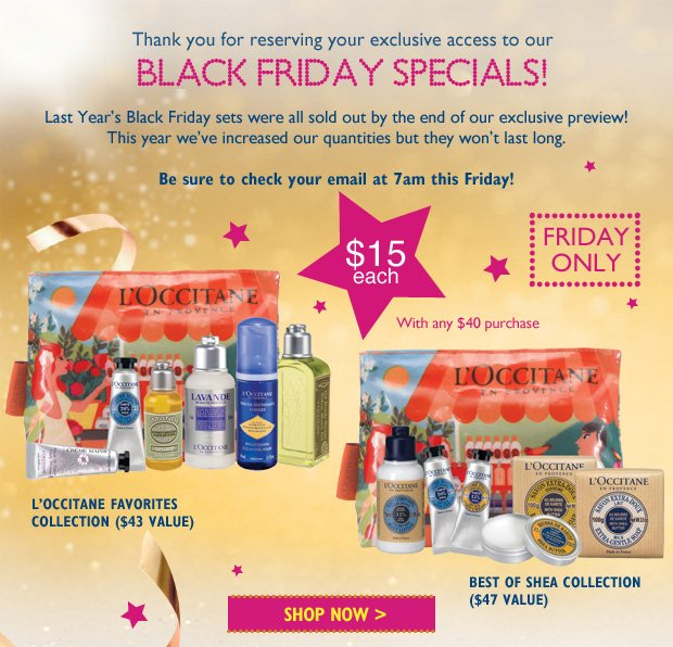 YThanks you for reserving your invitation to our  Black Friday Specials!  Last years Black Friday Sets Sold out quickly, this year we've increased our quantities but they won't last long.  Be sure to check your mail at 7am this Friday!  Best of Shea  L'Occitane's Favorites  $15 each With any $40 purchase.