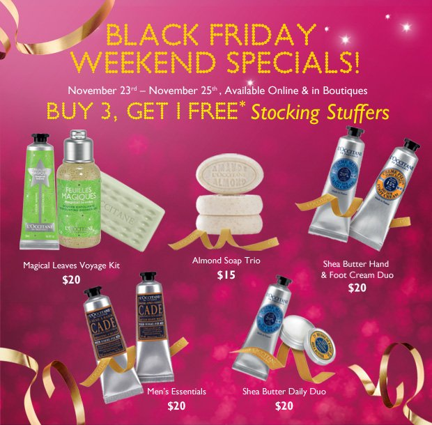 Black Friday Weekend Specials! November 23rd November 26th   Available Online & in Boutiques  Buy 3, Get 1 FREE** Stocking Stuffers  Almond Soap Trio $15  Shea Butter Daily Duo $20  Men's Essentials $20