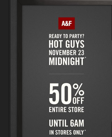READY TO PARTY? HOT GUYS NOVEMBER 23 MIDNIGHT* 50% OFF ENTIRE STORE  UNTIL 6AM IN STORES ONLY*