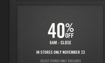 40% OFF 6AM - CLOSE IN STORES ONLY NOVEMBER 23