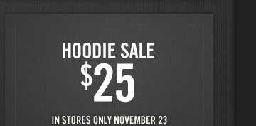 HOODIE SALE $25 IN STORES ONLY NOVEMBER 23