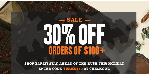 SALE 30% OFF ORDERS OF $100+. Shop Early! Stay ahead of the rush this holiday Enter code TURKEY30 at checkout.
