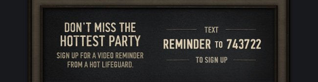 DON'T MISS THE HOTTEST PARTY SIGN UP FOR A VIDEO REMINDER FROM A  HOT LIFEGUARD. TEXT REMINDER TO 743722 TO SIGN UP