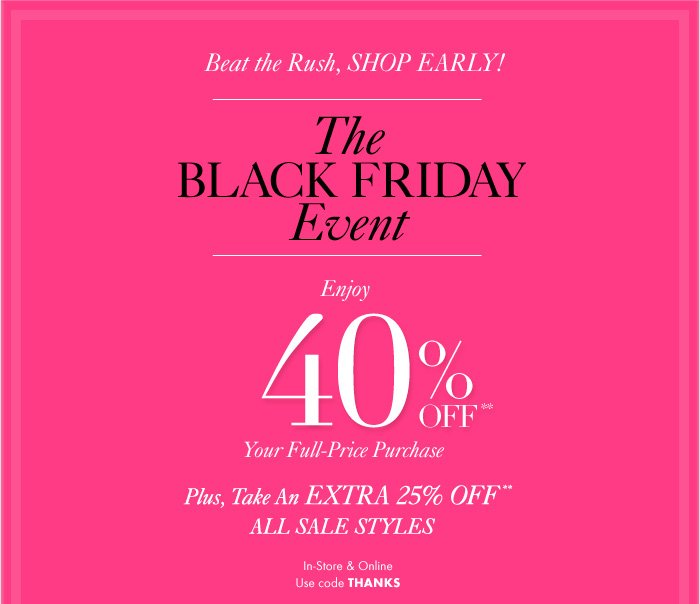 Beat the Rush, SHOP EARLY!  The BLACK FRIDAY Event  Enjoy  40% Off** Your Full–Price Purchase  Plus, Take An EXTRA 25% Off** ALL SALE STYLES  In–Store & Online Use code THANKS