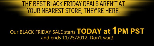 THE BEST BLACK FRIDAY DEALS AREN'T AT YOUR NEAREST STORE, THEY'RE HERE.  Our BLACK FRIDAY SALE starts TODAY at 1PM PST and ends 11/25/2012. Don't wait!